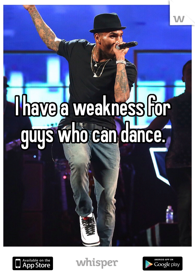 I have a weakness for guys who can dance.