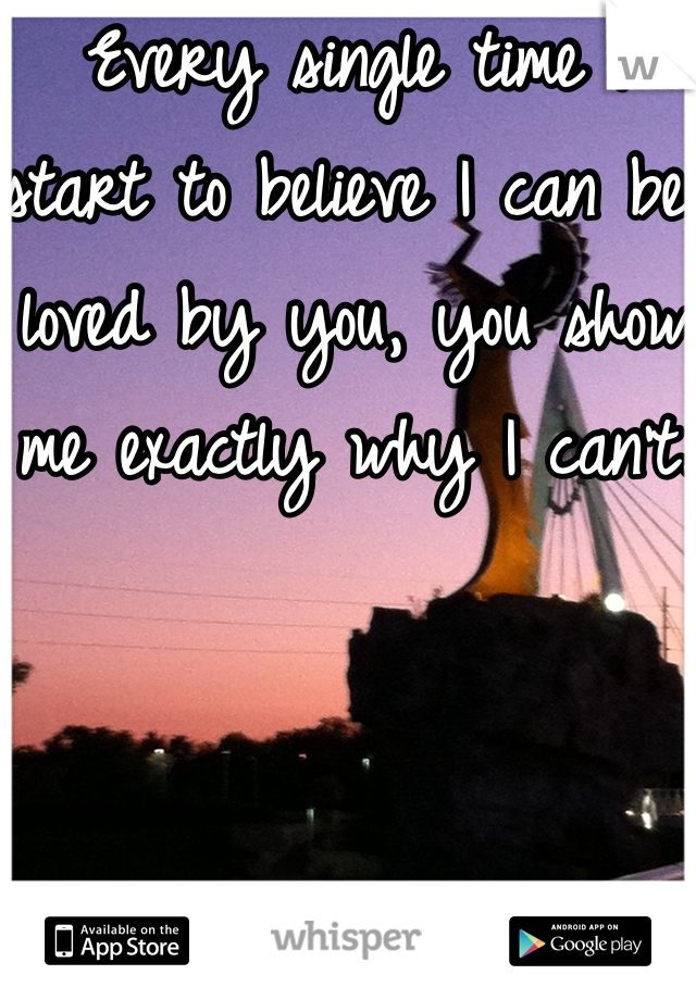 Every single time I start to believe I can be loved by you, you show me exactly why I can't.    Done with you.