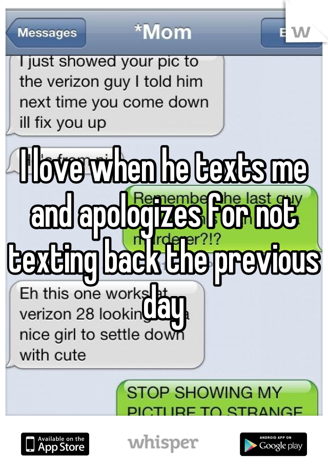 I love when he texts me and apologizes for not texting back the previous day