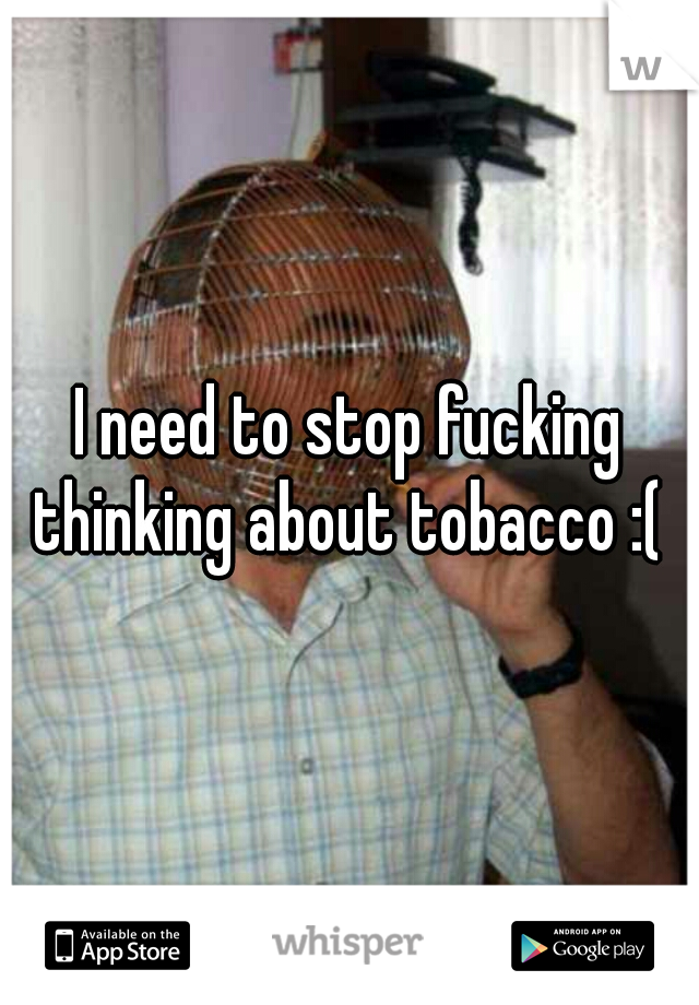 I need to stop fucking thinking about tobacco :(