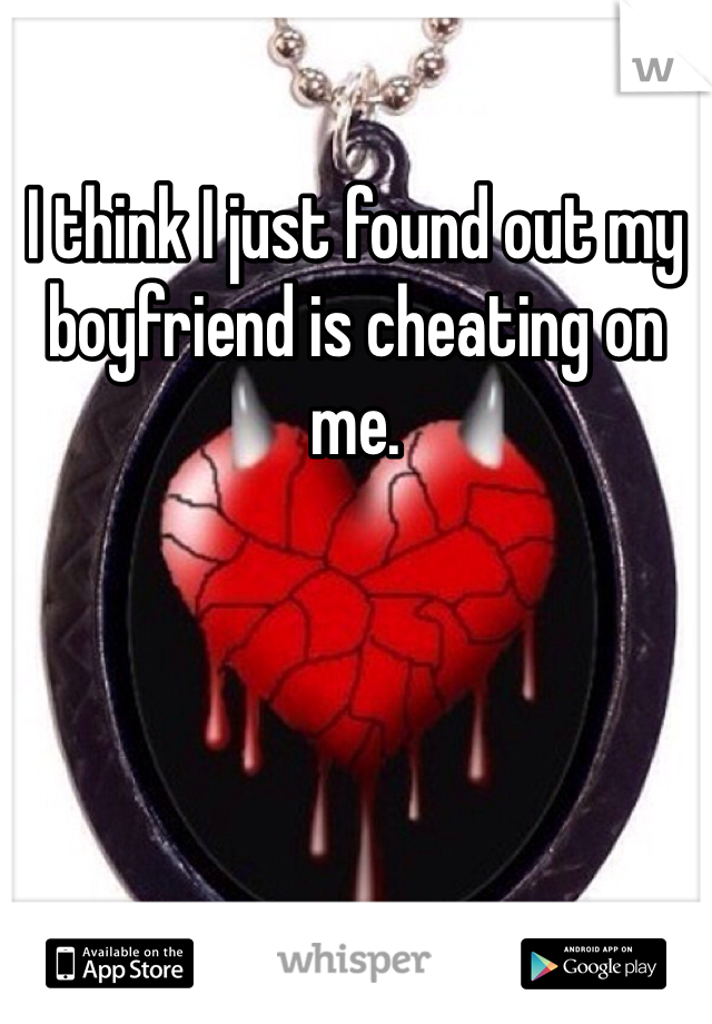 I think I just found out my boyfriend is cheating on me.