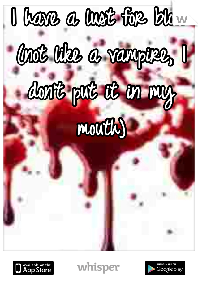 I have a lust for blood (not like a vampire, I don't put it in my mouth)