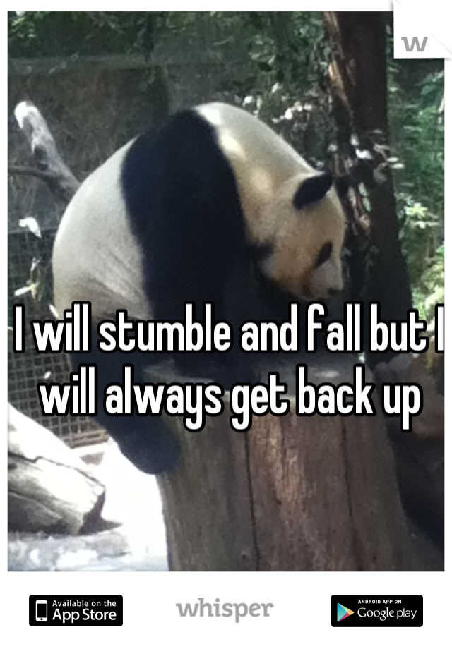 I will stumble and fall but I will always get back up