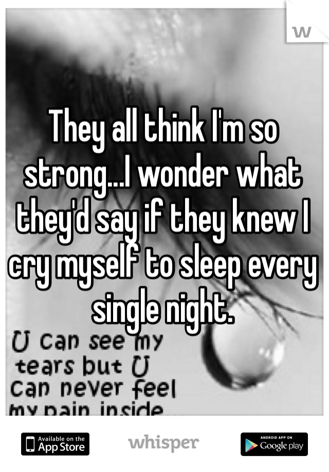 They all think I'm so strong...I wonder what they'd say if they knew I cry myself to sleep every single night.