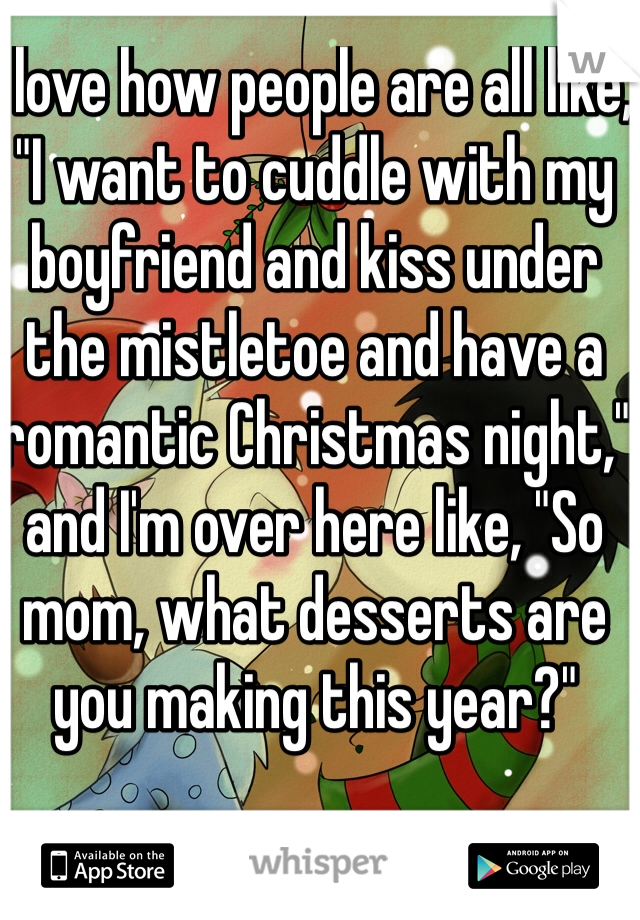 """I love how people are all like, """"I want to cuddle with my boyfriend and kiss under the mistletoe and have a romantic Christmas night,"""" and I'm over here like, """"So mom, what desserts are you making this year?"""""""