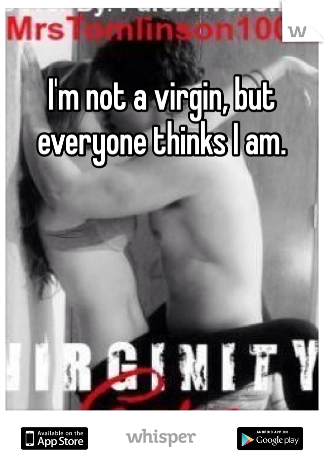 I'm not a virgin, but everyone thinks I am.
