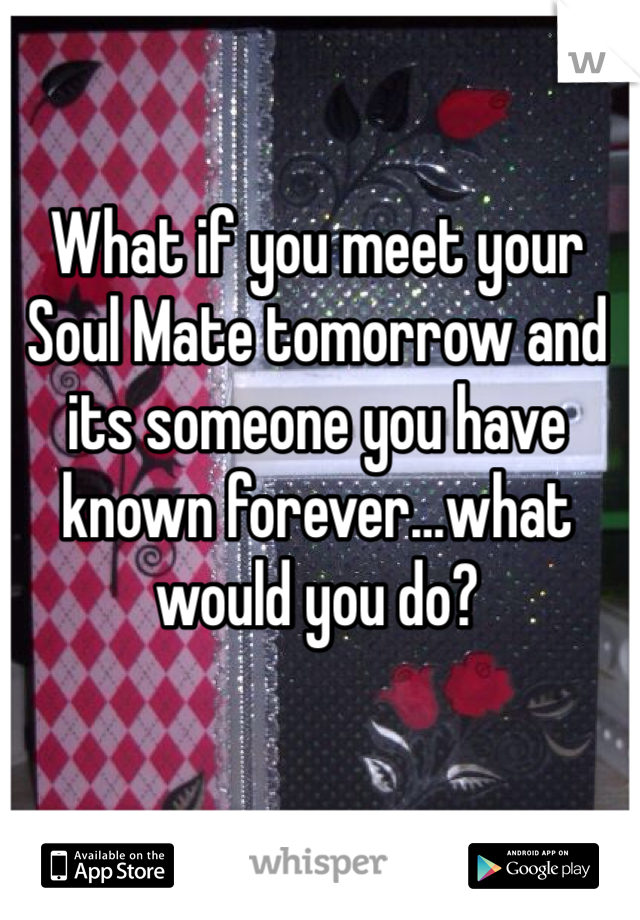 What if you meet your Soul Mate tomorrow and its someone you have known forever…what would you do?