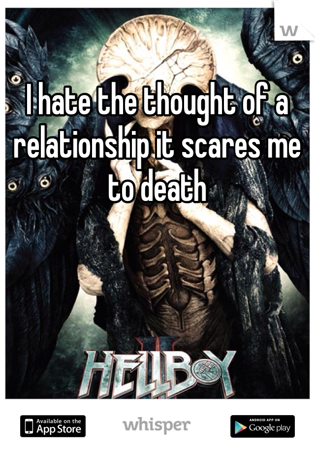 I hate the thought of a relationship it scares me to death