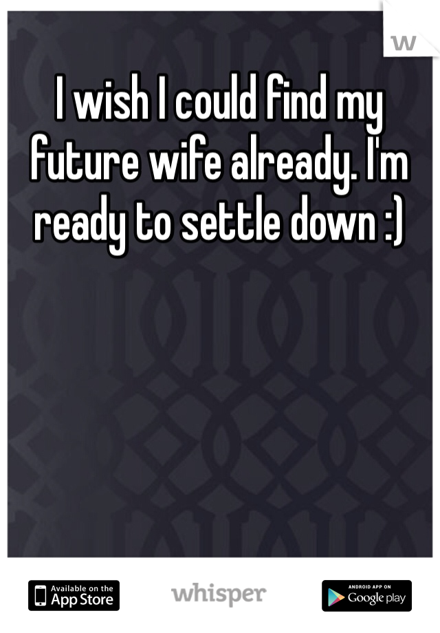 I wish I could find my future wife already. I'm ready to settle down :)