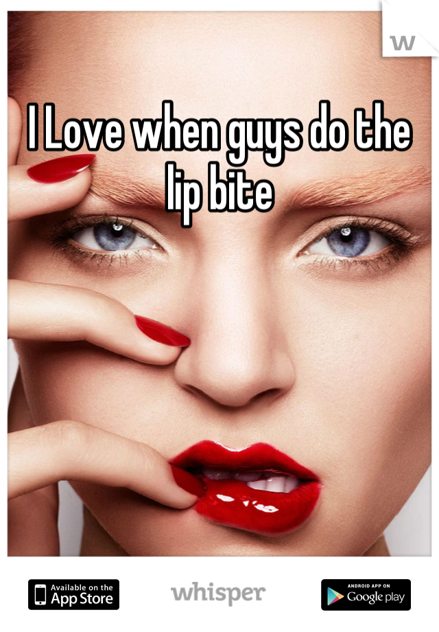 I Love when guys do the lip bite