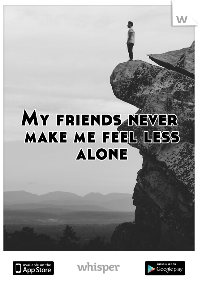 My friends never make me feel less alone