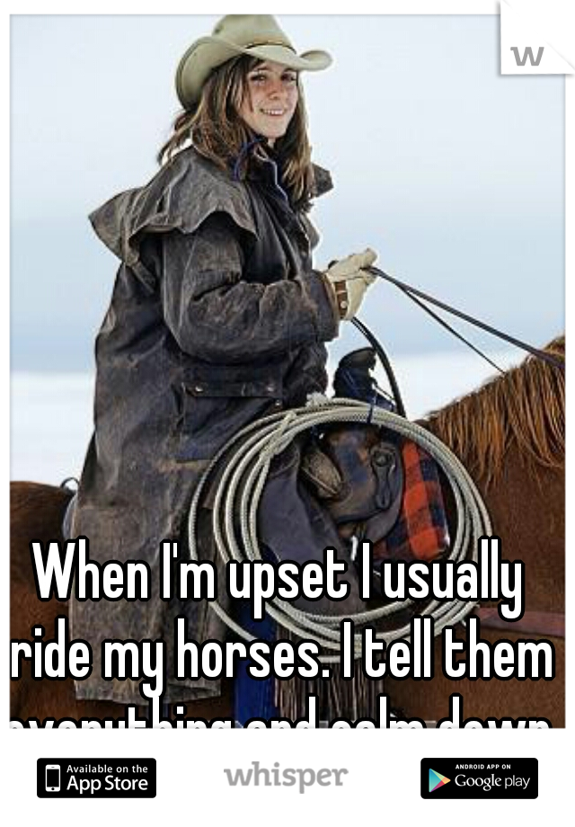 When I'm upset I usually ride my horses. I tell them everything and calm down.