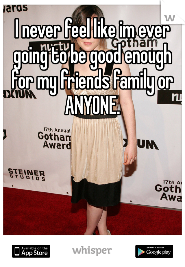 I never feel like im ever going to be good enough for my friends family or ANYONE.