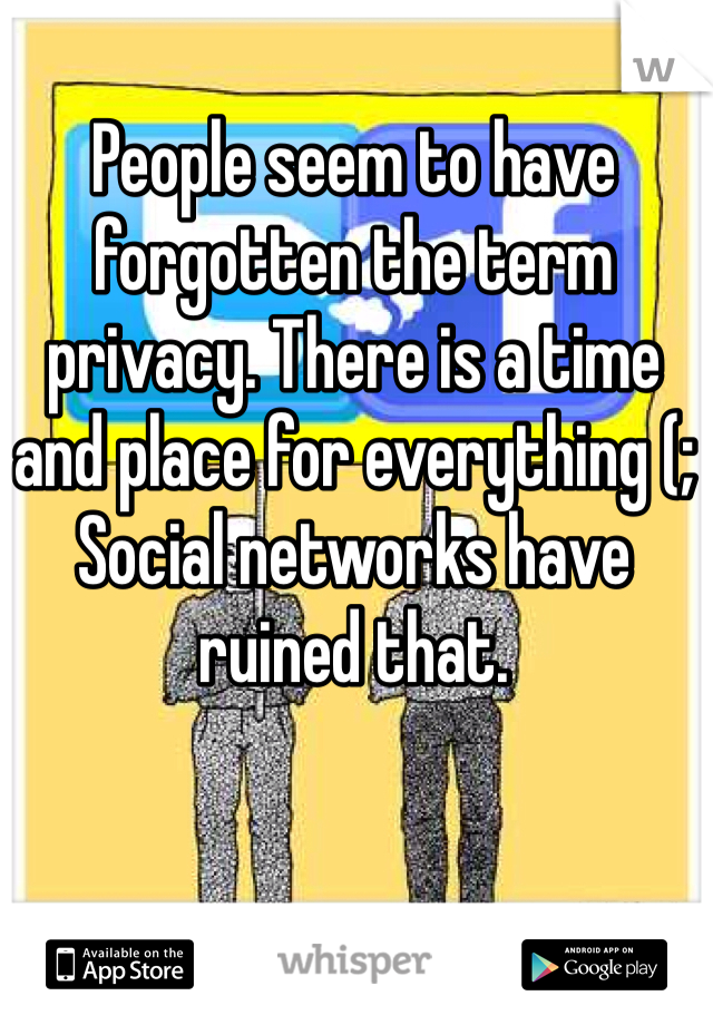 People seem to have forgotten the term privacy. There is a time and place for everything (;  Social networks have ruined that.