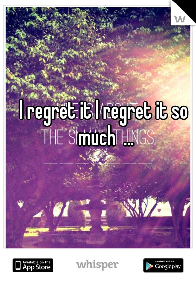 I regret it I regret it so much  ...
