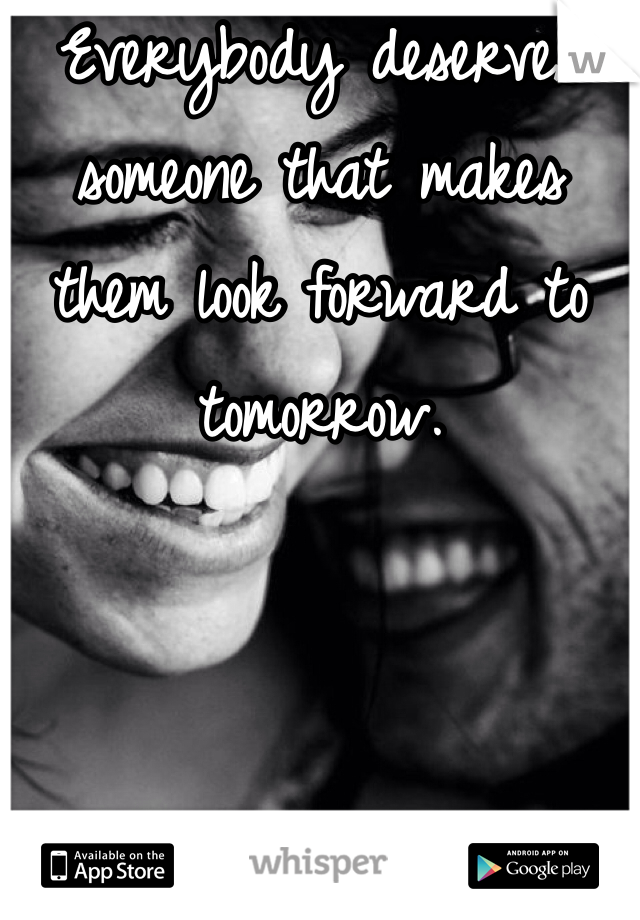 Everybody deserves someone that makes them look forward to tomorrow.