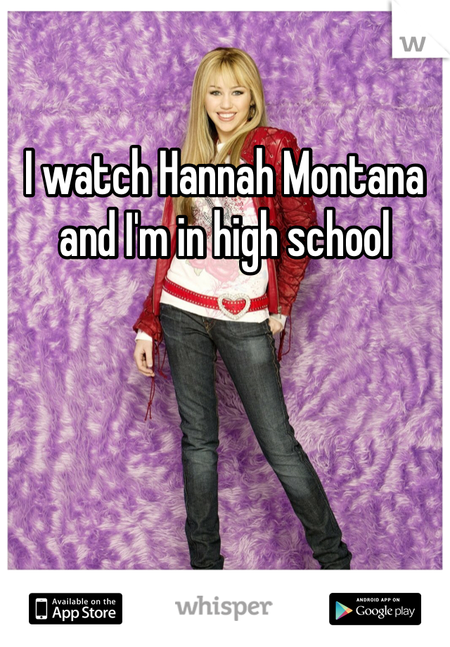 I watch Hannah Montana and I'm in high school