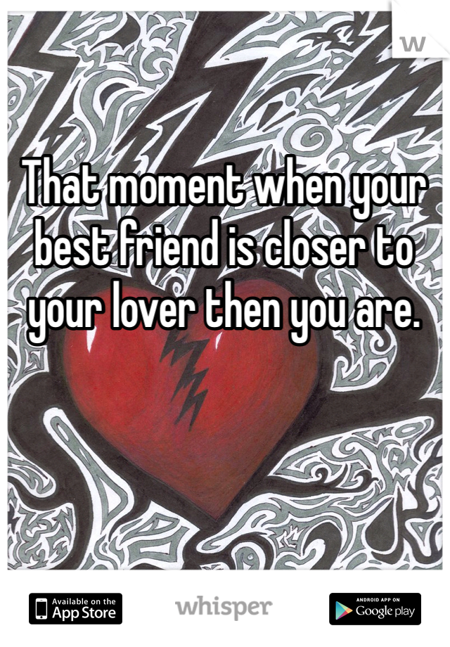 That moment when your best friend is closer to your lover then you are.