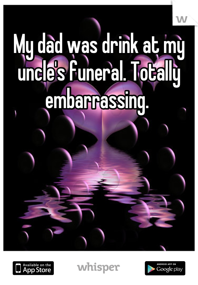 My dad was drink at my uncle's funeral. Totally embarrassing.