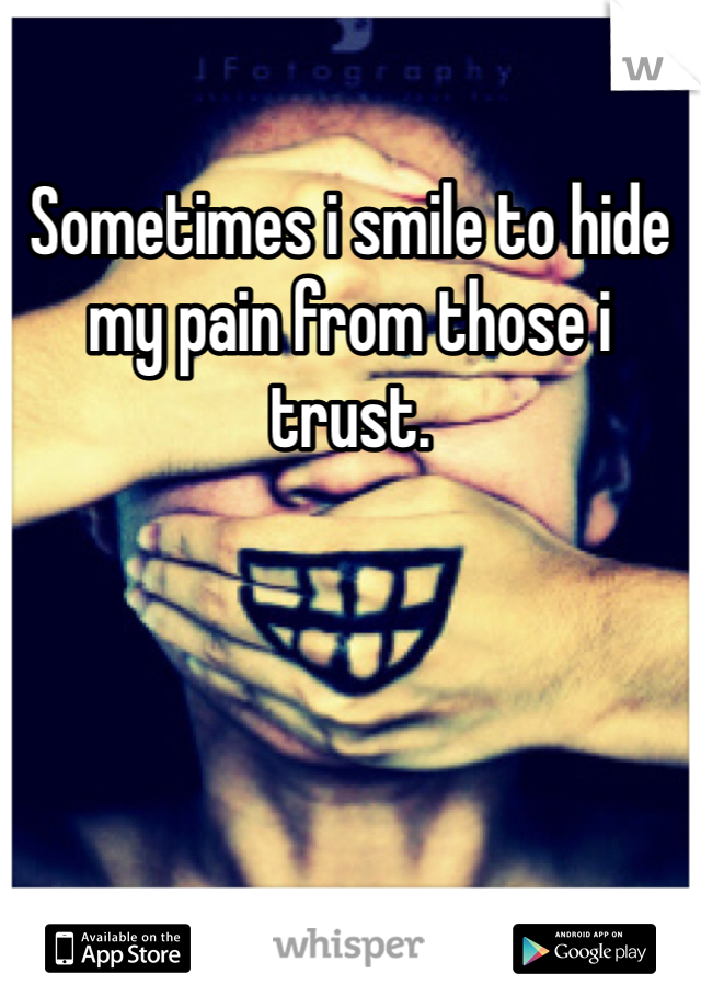 Sometimes i smile to hide my pain from those i trust.