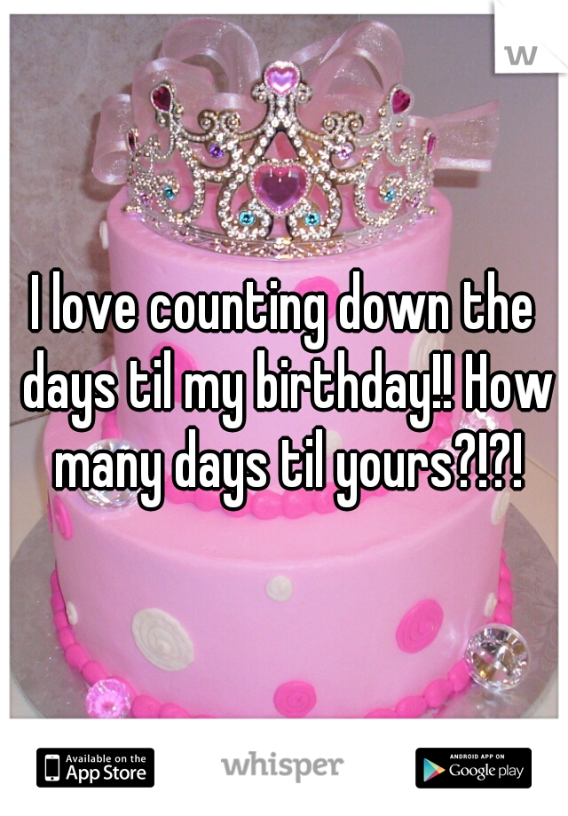I love counting down the days til my birthday!! How many days til yours?!?!