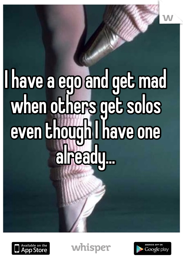 I have a ego and get mad when others get solos even though I have one already...