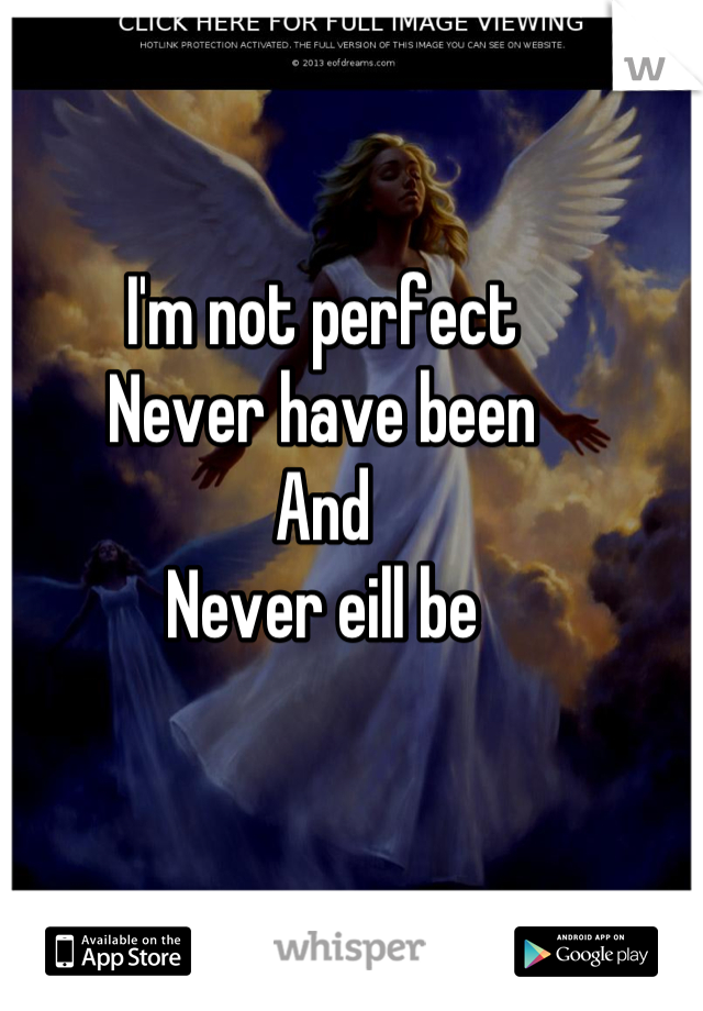 I'm not perfect Never have been And Never eill be