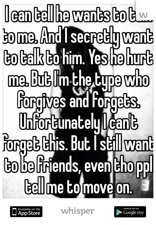 I can tell he wants to talk to me. And I secretly want to talk to him. Yes he hurt me. But I'm the type who forgives and forgets. Unfortunately I can't forget this. But I still want to be friends, even tho ppl tell me to move on.