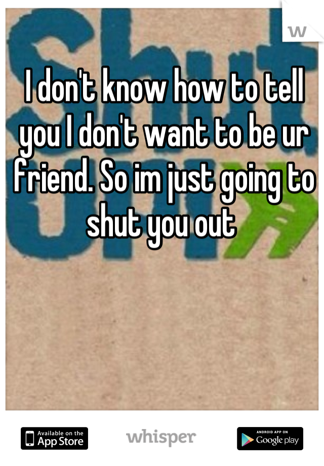 I don't know how to tell you I don't want to be ur friend. So im just going to shut you out