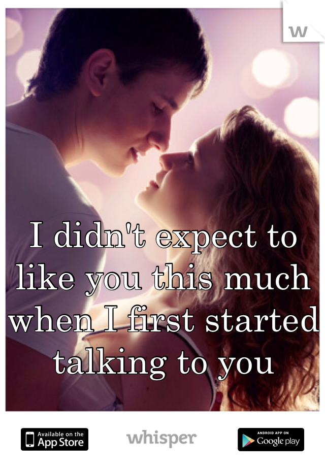 I didn't expect to like you this much when I first started talking to you
