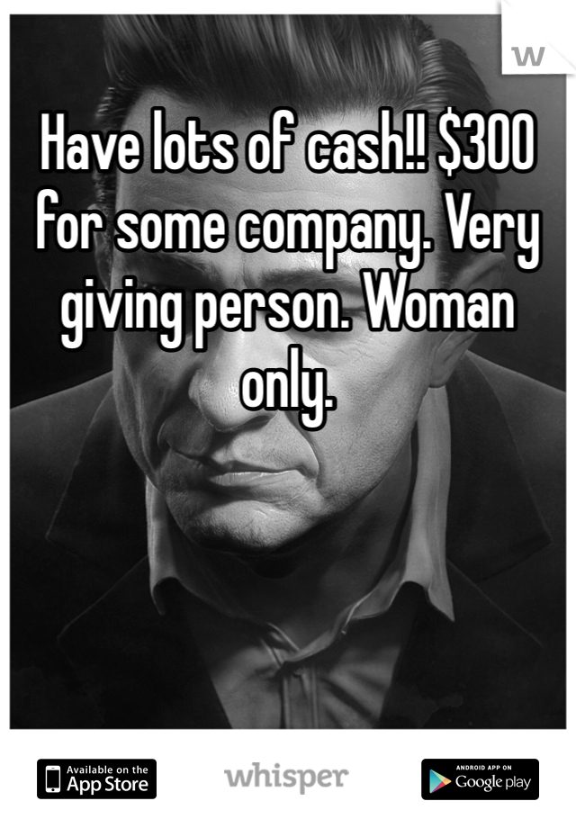 Have lots of cash!! $300 for some company. Very giving person. Woman only.