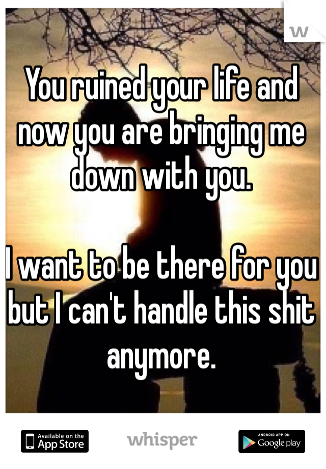 You ruined your life and now you are bringing me down with you.   I want to be there for you but I can't handle this shit anymore.