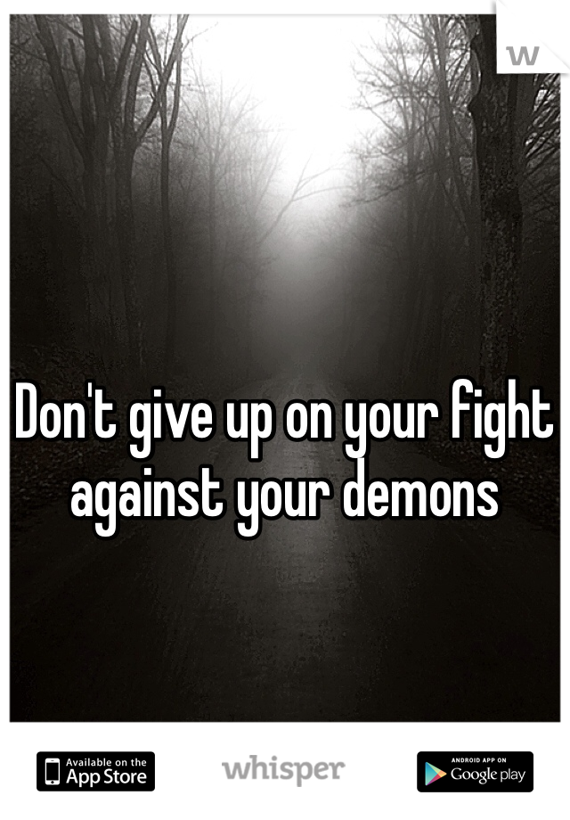 Don't give up on your fight against your demons