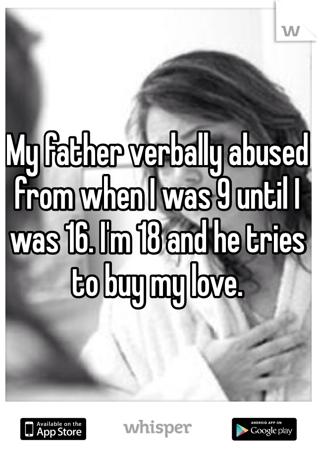 My father verbally abused from when I was 9 until I was 16. I'm 18 and he tries to buy my love.