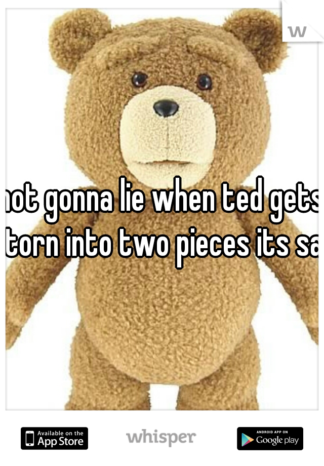 not gonna lie when ted gets torn into two pieces its sad