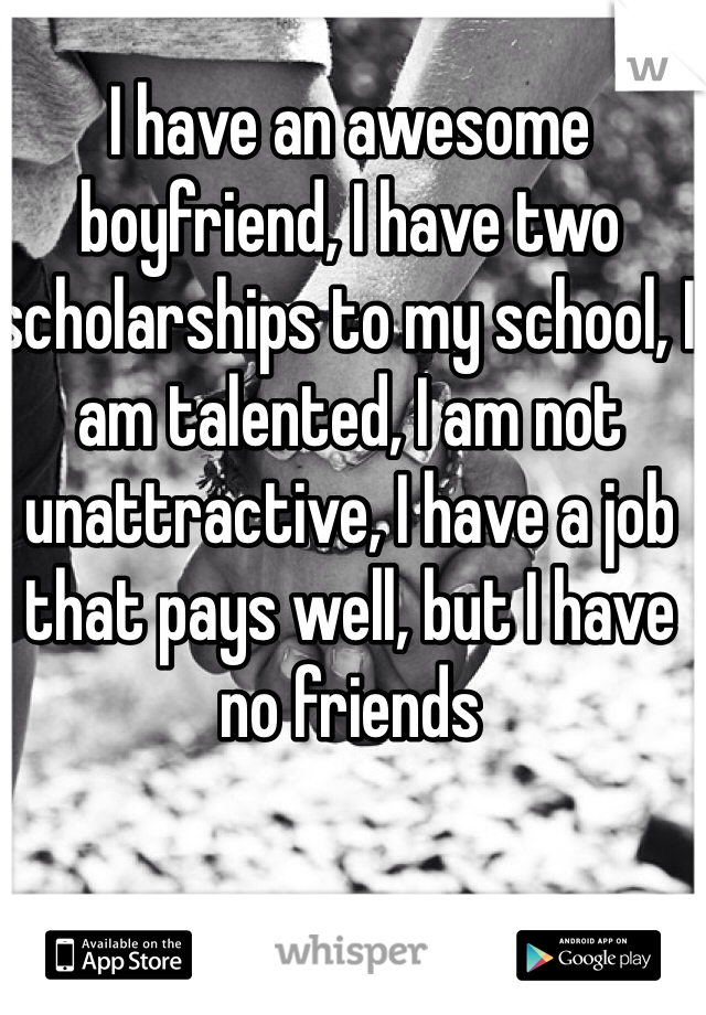I have an awesome boyfriend, I have two scholarships to my school, I am talented, I am not unattractive, I have a job that pays well, but I have no friends