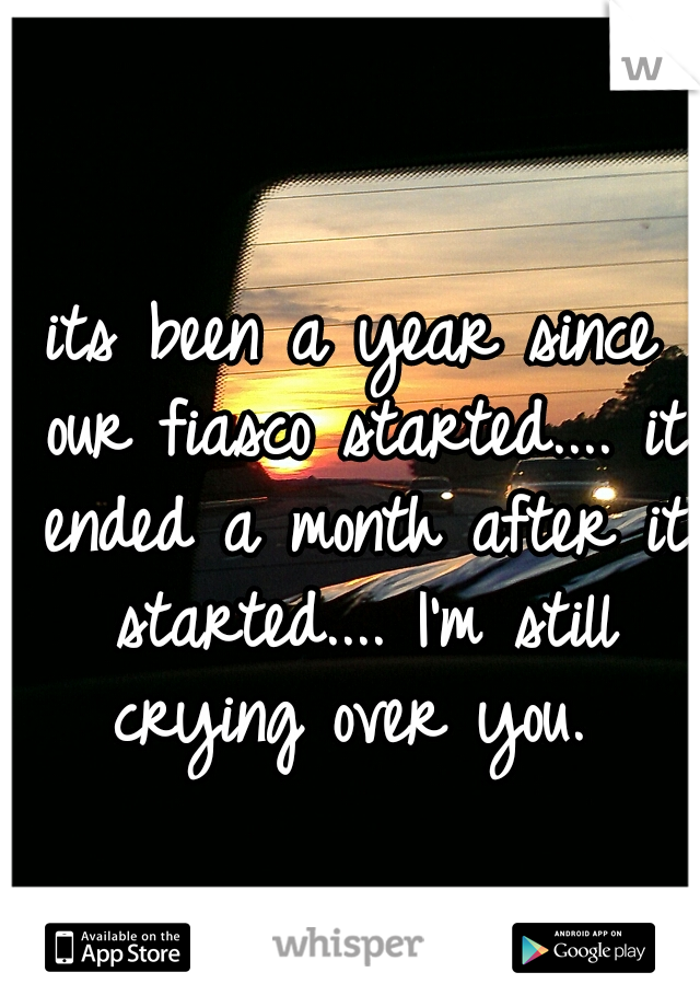 its been a year since our fiasco started.... it ended a month after it started.... I'm still crying over you.