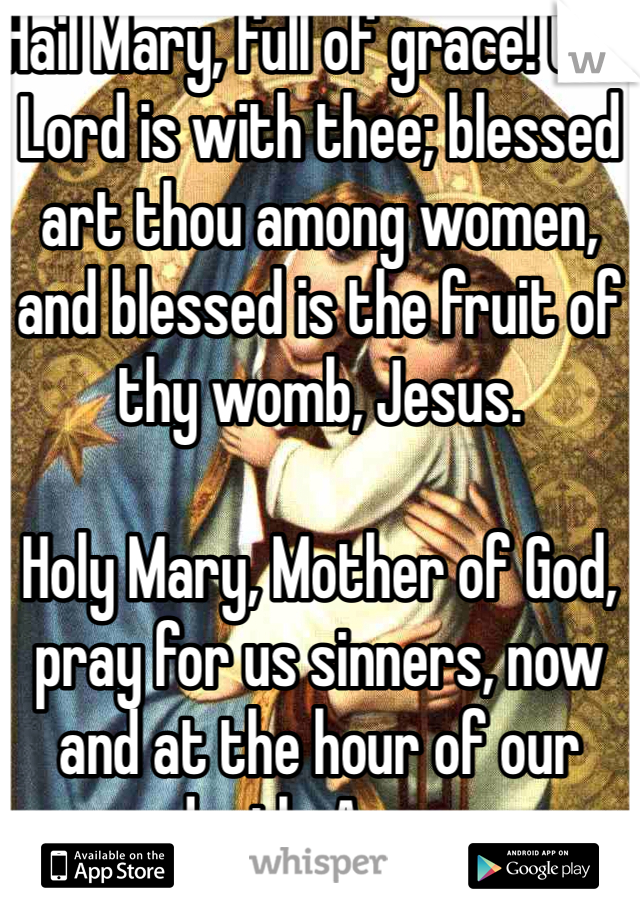 Hail Mary, full of grace! the Lord is with thee; blessed art thou among women, and blessed is the fruit of thy womb, Jesus.  Holy Mary, Mother of God, pray for us sinners, now and at the hour of our death. Amen.