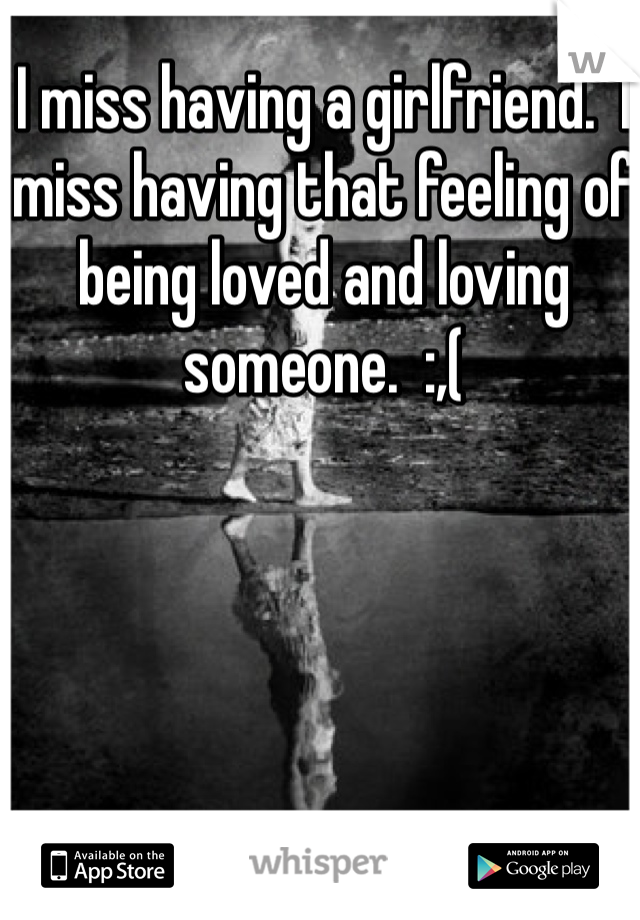 I miss having a girlfriend.  I miss having that feeling of being loved and loving someone.  :,(