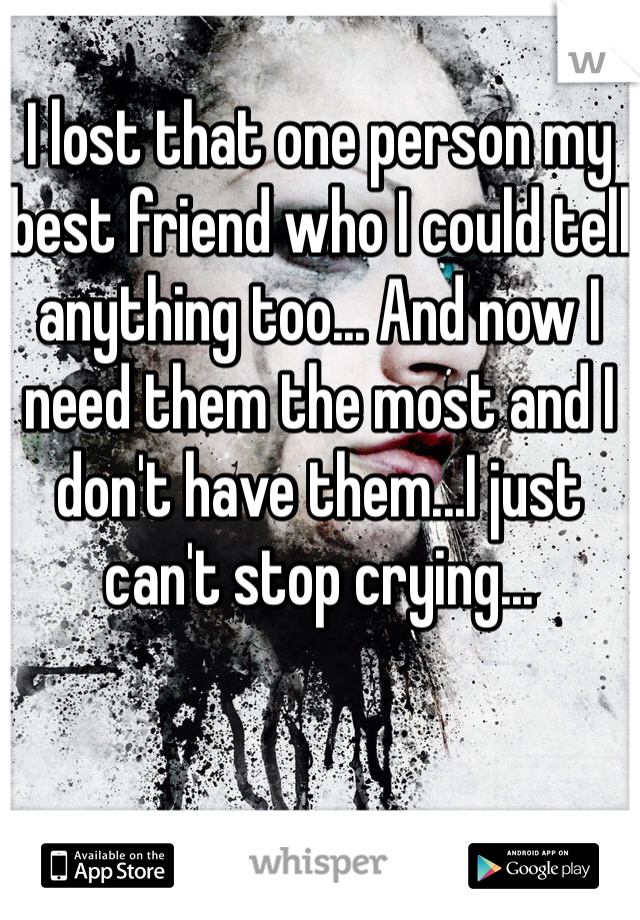 I lost that one person my best friend who I could tell anything too... And now I need them the most and I don't have them...I just can't stop crying...
