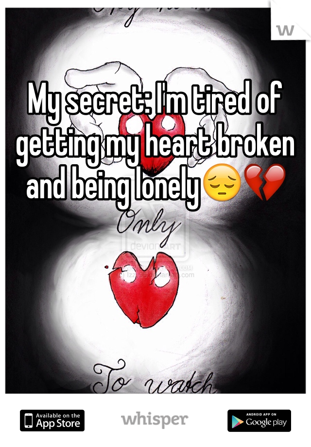 My secret: I'm tired of getting my heart broken and being lonely😔💔