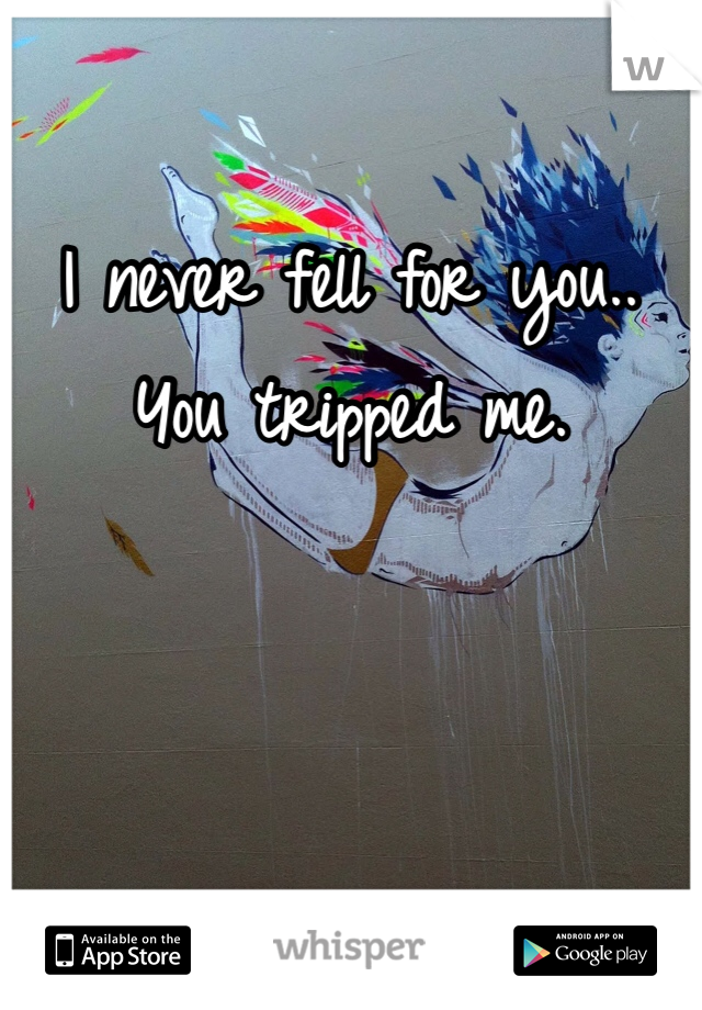 I never fell for you.. You tripped me.