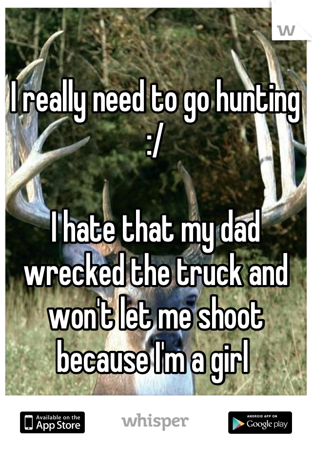 I really need to go hunting :/   I hate that my dad wrecked the truck and won't let me shoot because I'm a girl