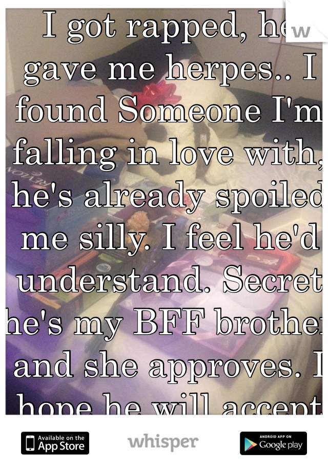 I got rapped, he gave me herpes.. I found Someone I'm falling in love with, he's already spoiled me silly. I feel he'd understand. Secret he's my BFF brother and she approves. I hope he will accept me!!