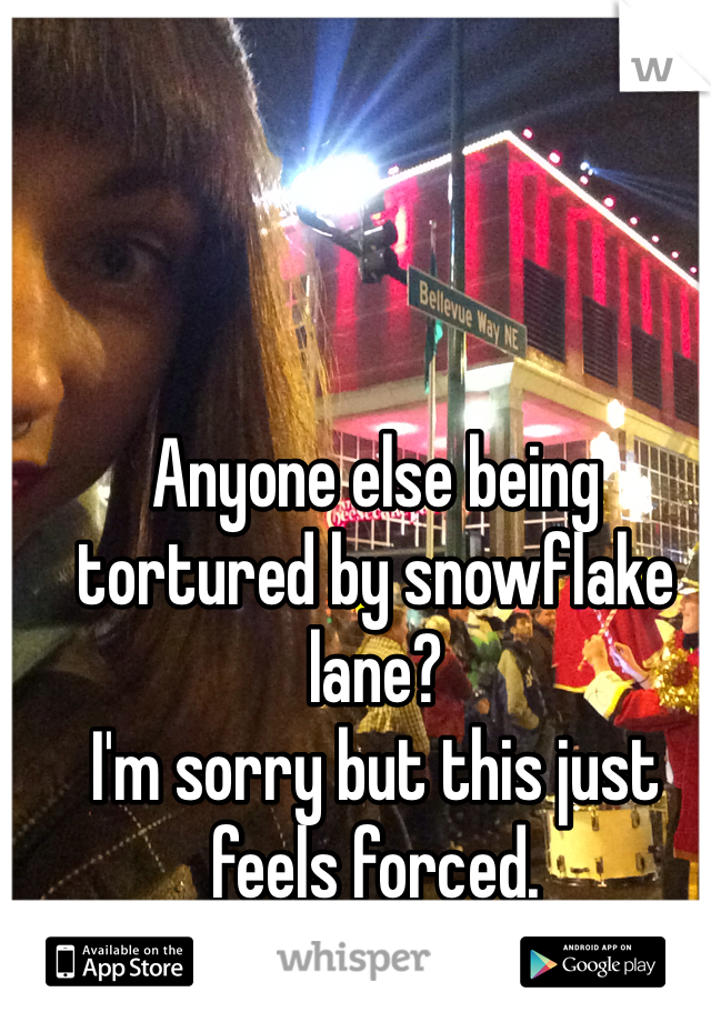 Anyone else being tortured by snowflake lane? I'm sorry but this just feels forced.
