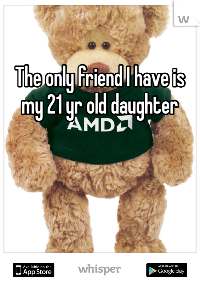 The only friend I have is my 21 yr old daughter