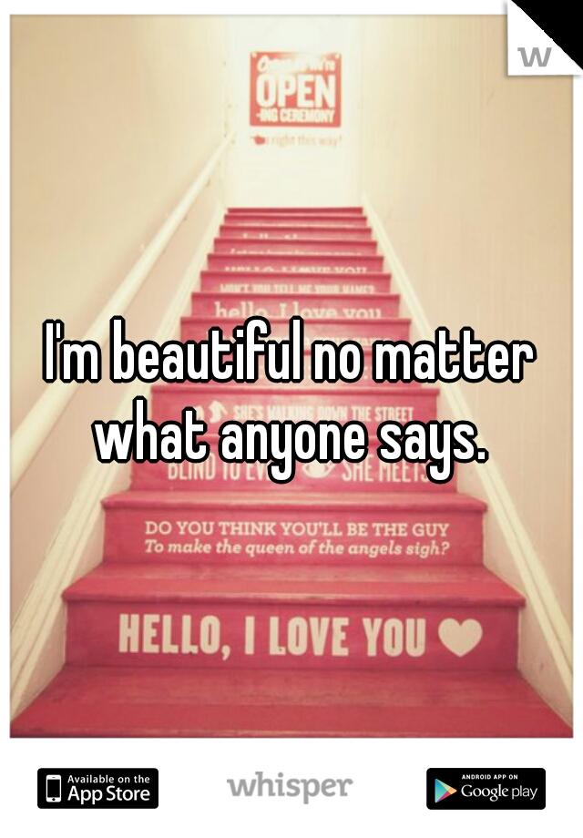 I'm beautiful no matter what anyone says.