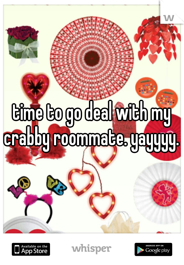 time to go deal with my crabby roommate. yayyyy.