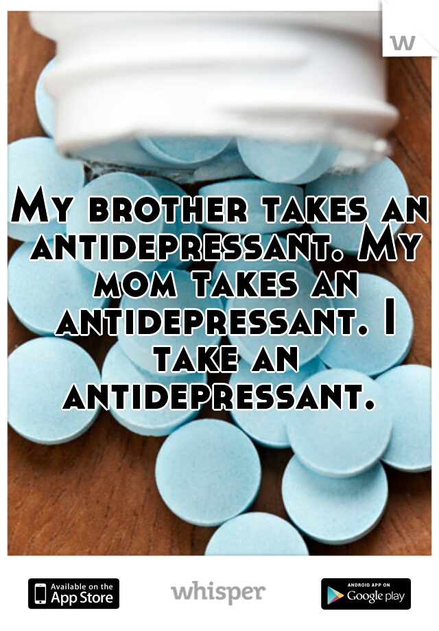 My brother takes an antidepressant. My mom takes an antidepressant. I take an antidepressant.