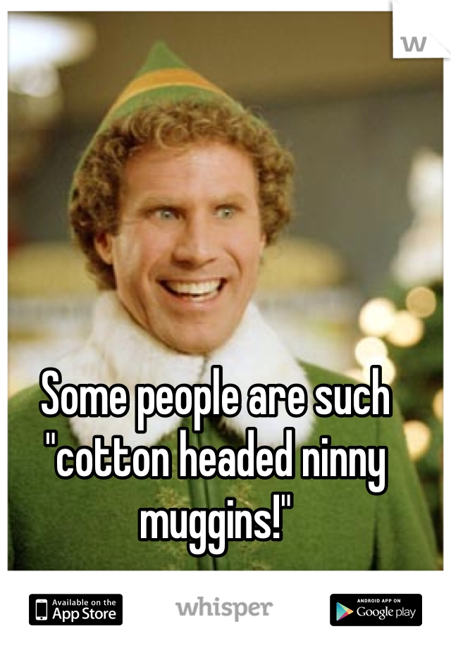 """Some people are such """"cotton headed ninny muggins!"""""""